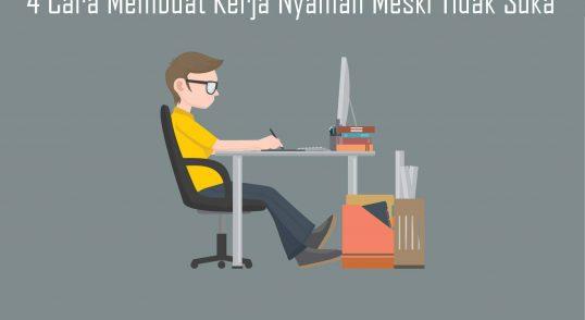 4 Cara Membuat Kerja Nyaman Meski Tidak Suka