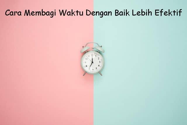 Cara Membagi Waktu Dengan Baik Lebih Efektif